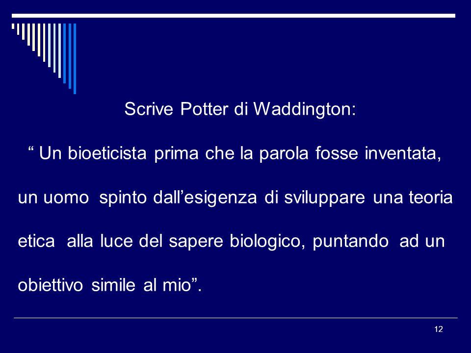 12 Scrive Potter di Waddington: Un bioeticista prima che la parola fosse inventata, un uomo spinto dallesigenza di sviluppare una teoria etica alla lu