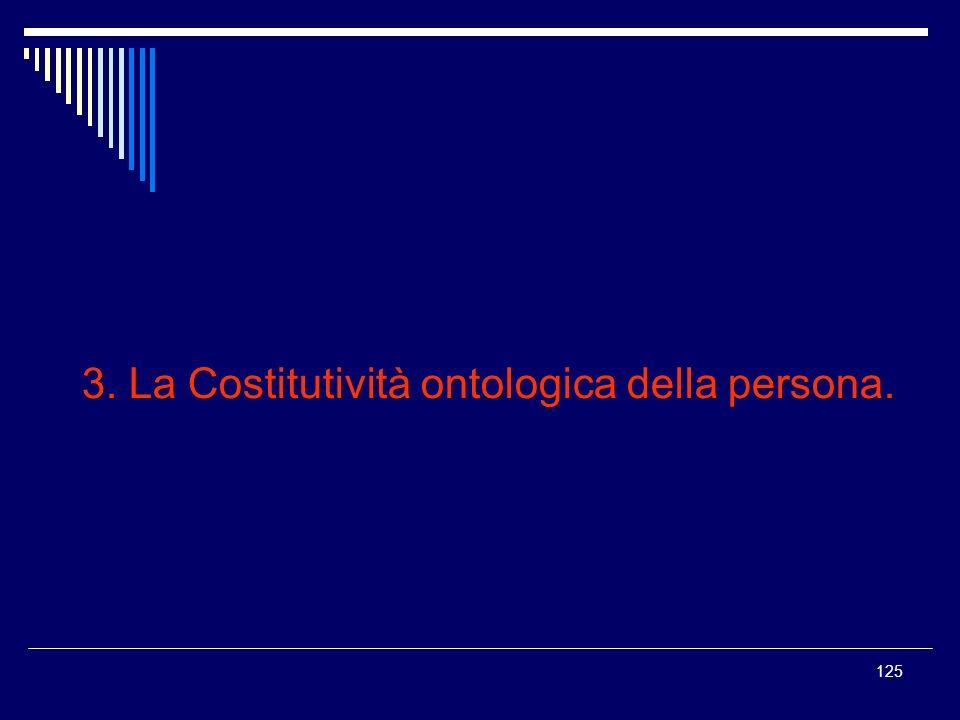125 3. La Costitutività ontologica della persona.