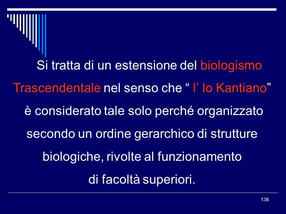 138 Si tratta di un estensione del biologismo Trascendentale nel senso che l Io Kantiano è considerato tale solo perché organizzato secondo un ordine
