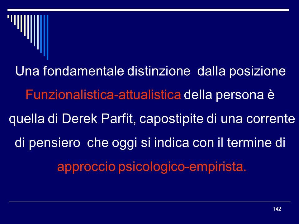 142 Una fondamentale distinzione dalla posizione Funzionalistica-attualistica della persona è quella di Derek Parfit, capostipite di una corrente di p