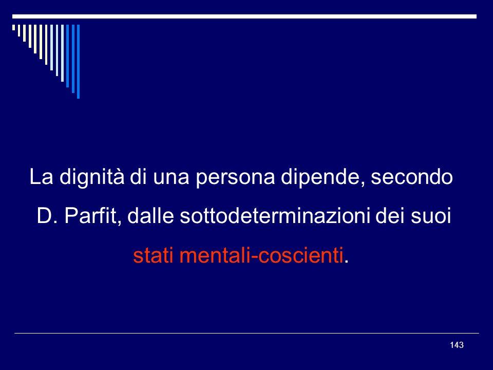 143 La dignità di una persona dipende, secondo D. Parfit, dalle sottodeterminazioni dei suoi stati mentali-coscienti.