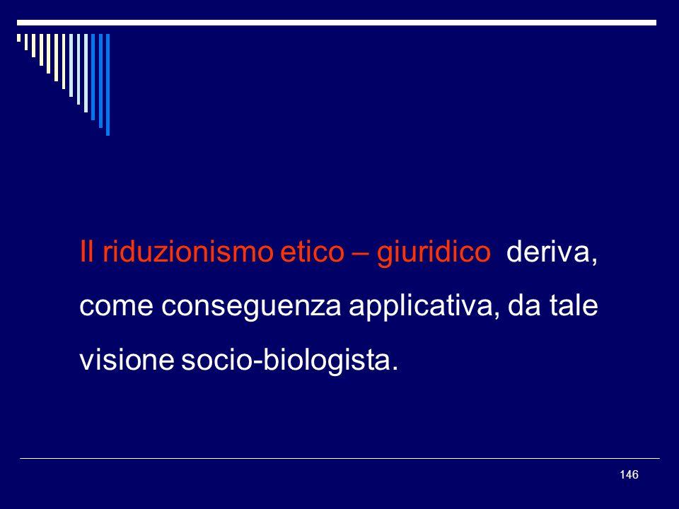 146 Il riduzionismo etico – giuridico deriva, come conseguenza applicativa, da tale visione socio-biologista.