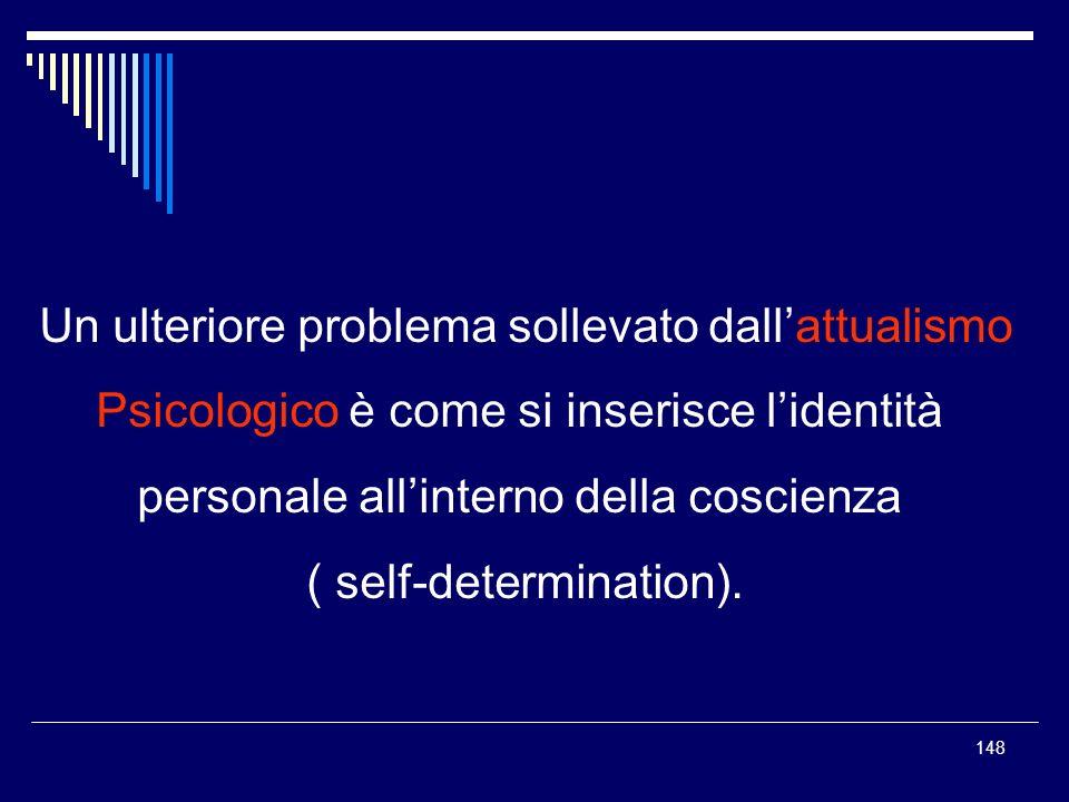148 Un ulteriore problema sollevato dallattualismo Psicologico è come si inserisce lidentità personale allinterno della coscienza ( self-determination