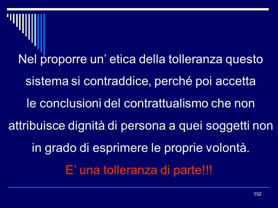 152 Nel proporre un etica della tolleranza questo sistema si contraddice, perché poi accetta le conclusioni del contrattualismo che non attribuisce di