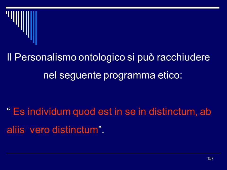 157 Il Personalismo ontologico si può racchiudere nel seguente programma etico: Es individum quod est in se in distinctum, ab aliis vero distinctum.
