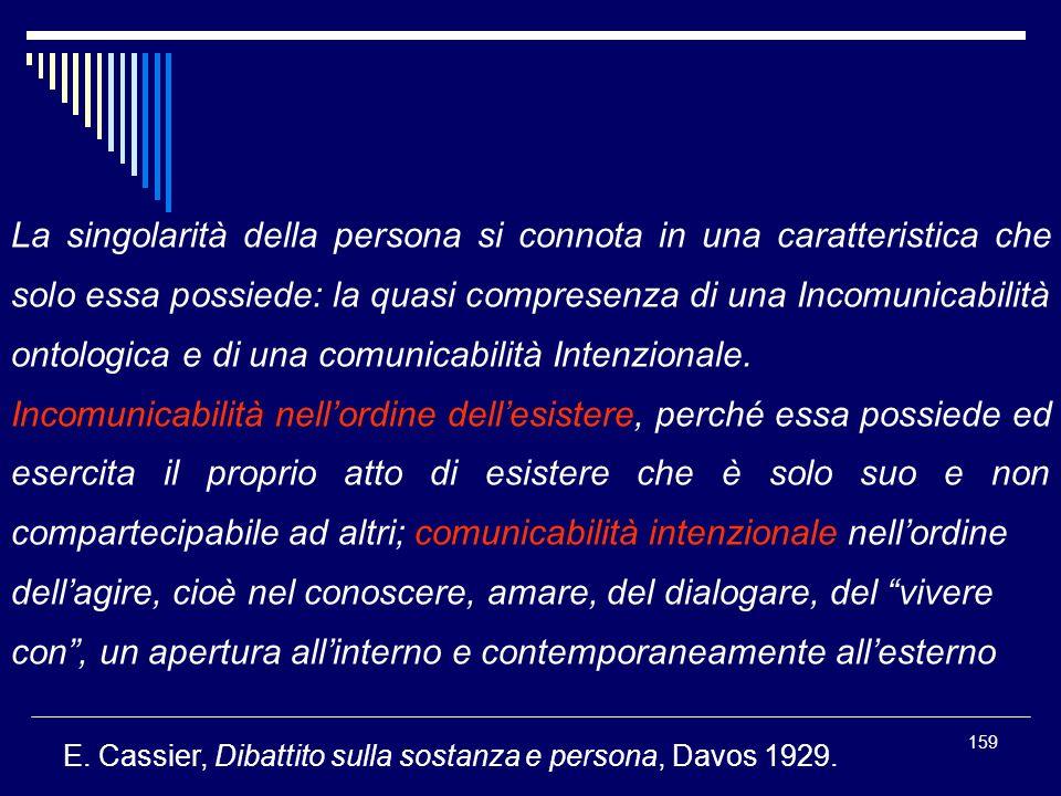 159 La singolarità della persona si connota in una caratteristica che solo essa possiede: la quasi compresenza di una Incomunicabilità ontologica e di