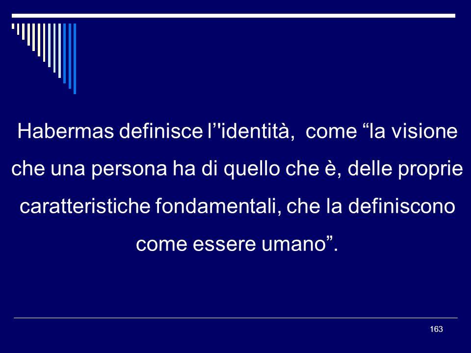 163 Habermas definisce l'identità, come la visione che una persona ha di quello che è, delle proprie caratteristiche fondamentali, che la definiscono