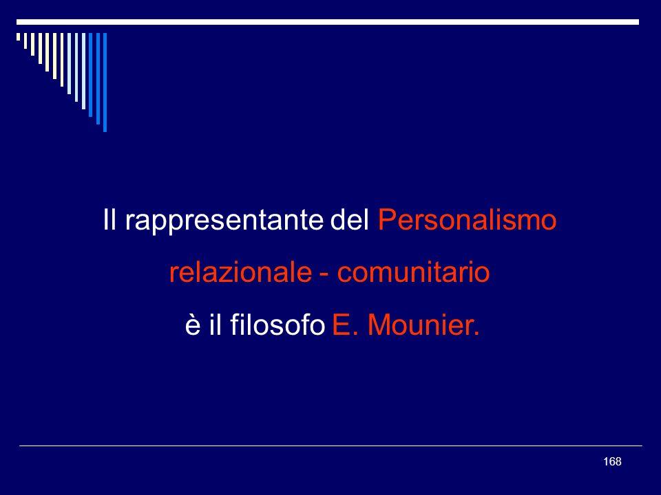 168 Il rappresentante del Personalismo relazionale - comunitario è il filosofo E. Mounier.