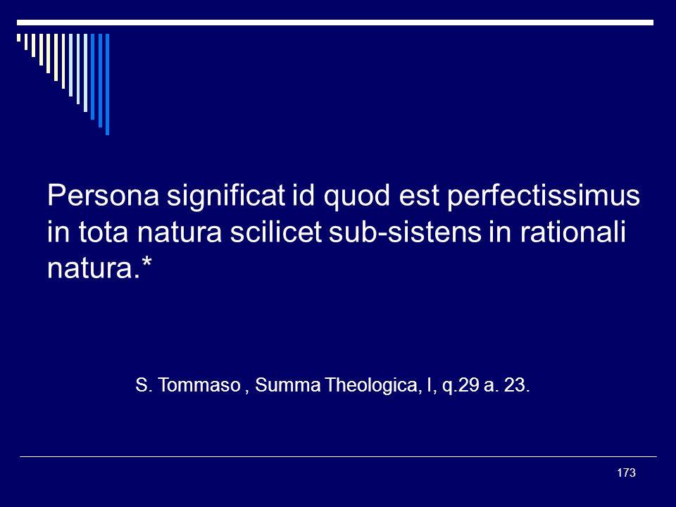 173 Persona significat id quod est perfectissimus in tota natura scilicet sub-sistens in rationali natura.* S. Tommaso, Summa Theologica, I, q.29 a. 2