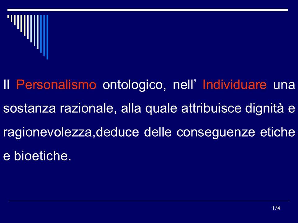 174 Il Personalismo ontologico, nell Individuare una sostanza razionale, alla quale attribuisce dignità e ragionevolezza,deduce delle conseguenze etic