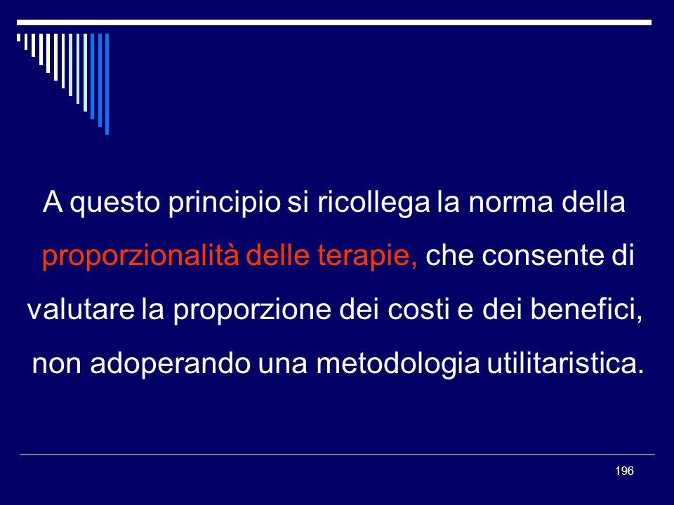 196 A questo principio si ricollega la norma della proporzionalità delle terapie, che consente di valutare la proporzione dei costi e dei benefici, no