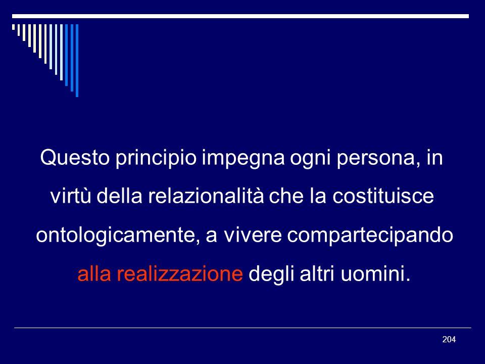 204 Questo principio impegna ogni persona, in virtù della relazionalità che la costituisce ontologicamente, a vivere compartecipando alla realizzazion