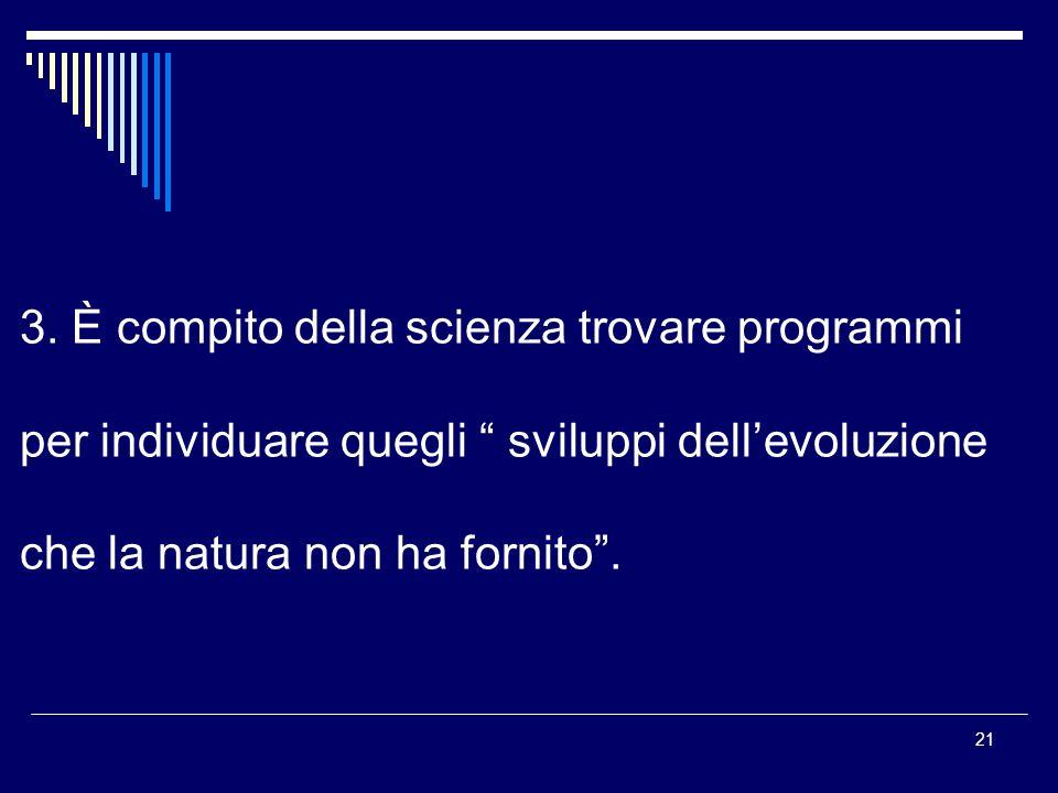 21 3. È compito della scienza trovare programmi per individuare quegli sviluppi dellevoluzione che la natura non ha fornito.