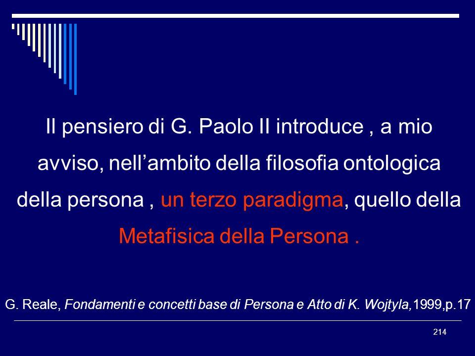 214 Il pensiero di G. Paolo II introduce, a mio avviso, nellambito della filosofia ontologica della persona, un terzo paradigma, quello della Metafisi