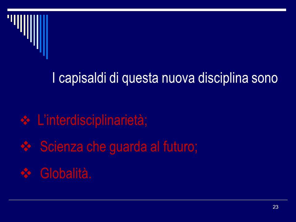 23 I capisaldi di questa nuova disciplina sono Linterdisciplinarietà; Scienza che guarda al futuro; Globalità.