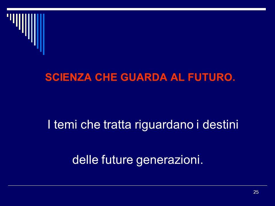 25 SCIENZA CHE GUARDA AL FUTURO. I temi che tratta riguardano i destini delle future generazioni.