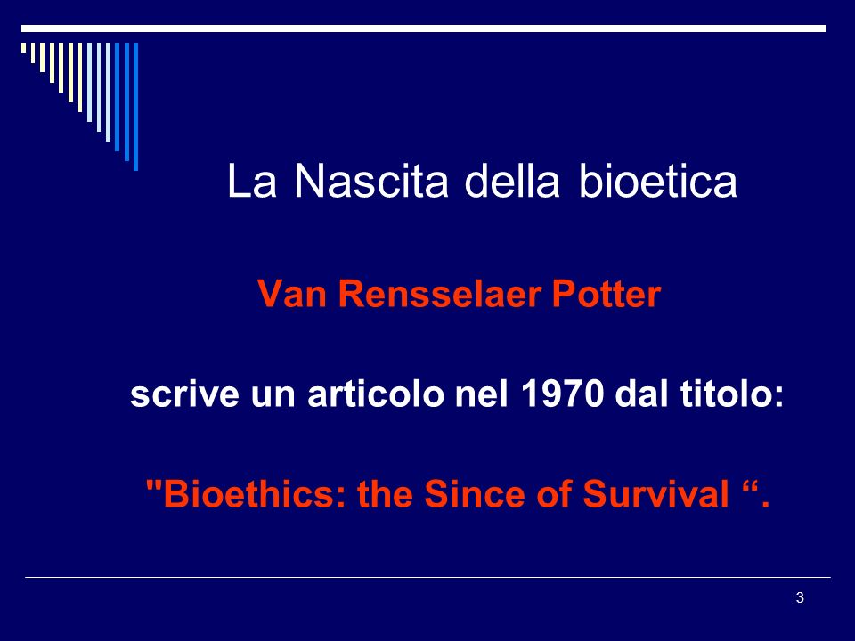 3 La Nascita della bioetica Van Rensselaer Potter scrive un articolo nel 1970 dal titolo:
