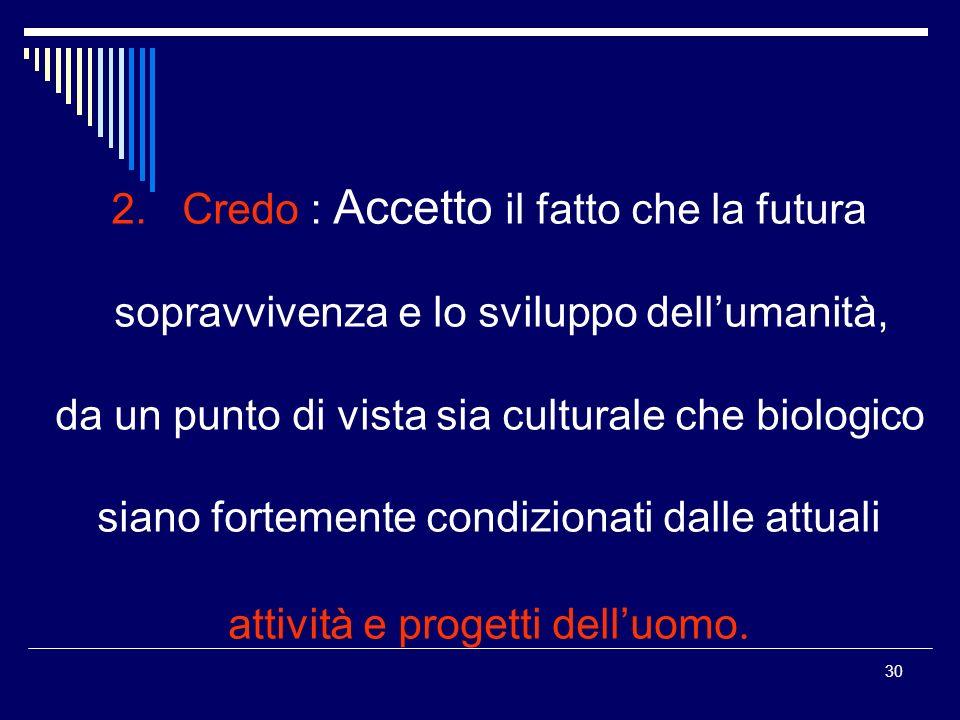 30 2. Credo : Accetto il fatto che la futura sopravvivenza e lo sviluppo dellumanità, da un punto di vista sia culturale che biologico siano fortement