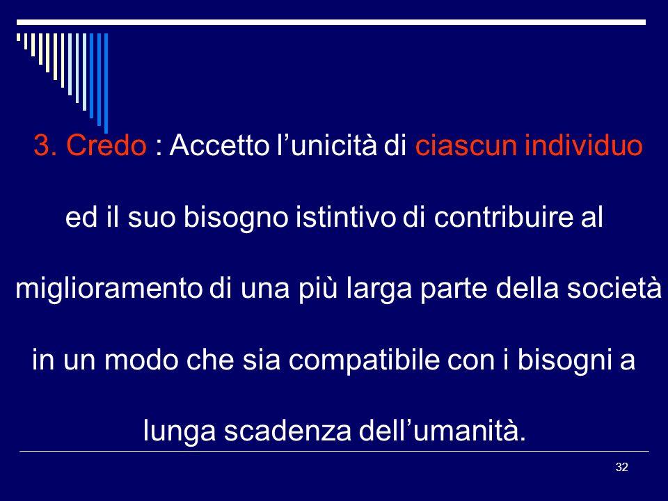 32 3. Credo : Accetto lunicità di ciascun individuo ed il suo bisogno istintivo di contribuire al miglioramento di una più larga parte della società i