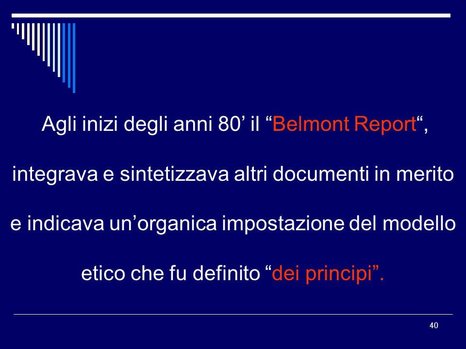 40 Agli inizi degli anni 80 il Belmont Report, integrava e sintetizzava altri documenti in merito e indicava unorganica impostazione del modello etico