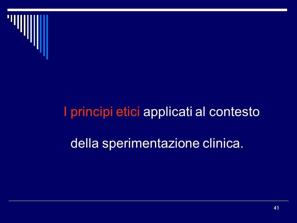 41 I I principi etici applicati al contesto della sperimentazione clinica.
