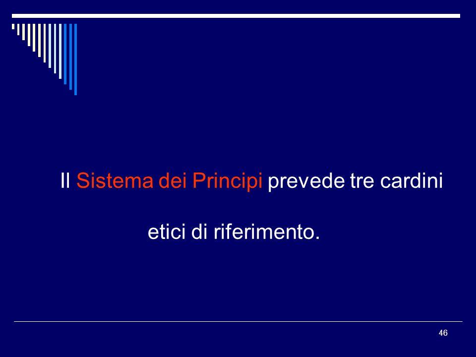 46 Il Sistema dei Principi prevede tre cardini etici di riferimento.