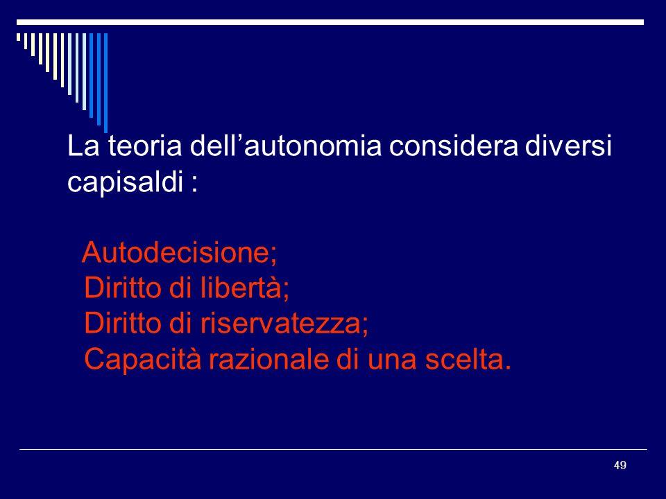 49 La teoria dellautonomia considera diversi capisaldi : Autodecisione; Diritto di libertà; Diritto di riservatezza; Capacità razionale di una scelta.