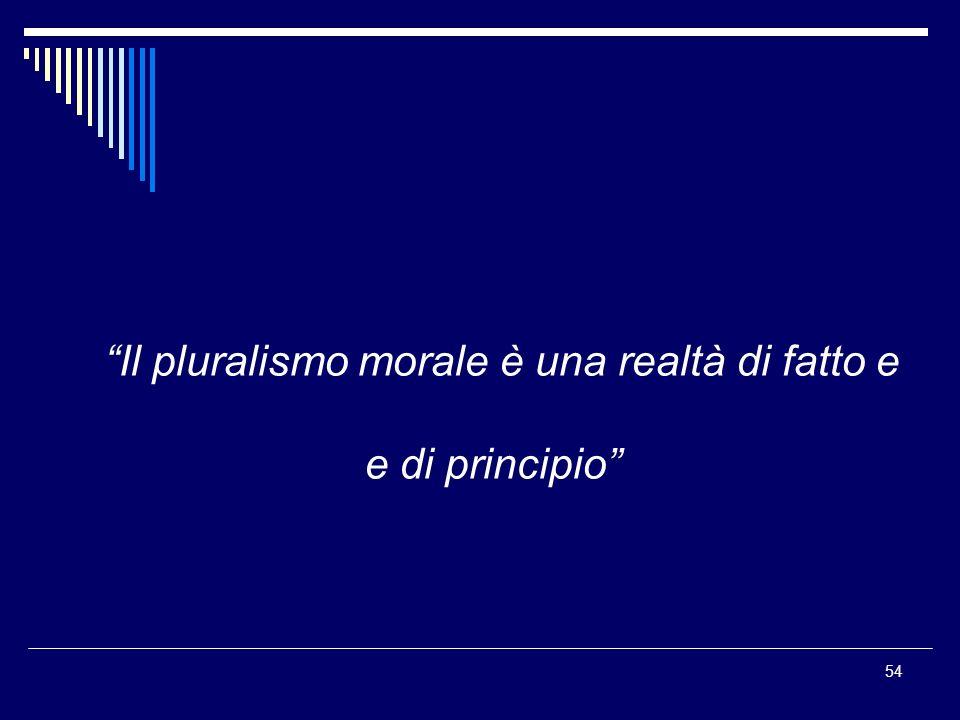 54 Il pluralismo morale è una realtà di fatto e e di principio