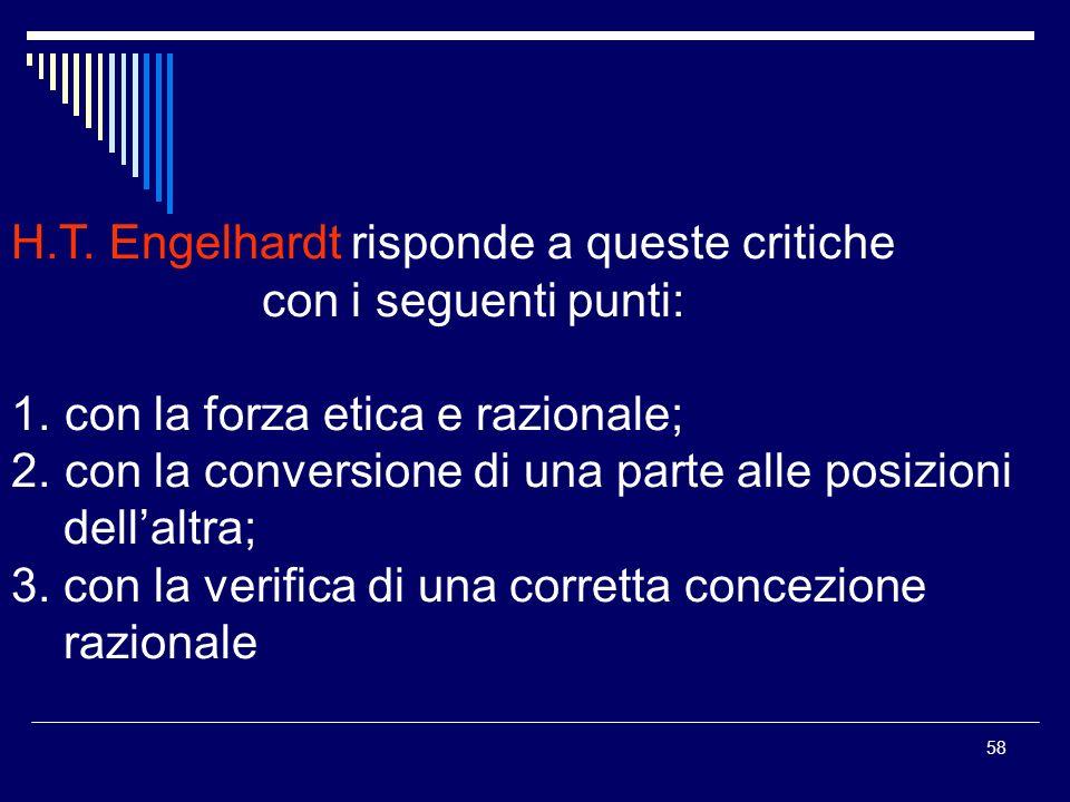 58 H.T. Engelhardt risponde a queste critiche con i seguenti punti: 1. con la forza etica e razionale; 2. con la conversione di una parte alle posizio
