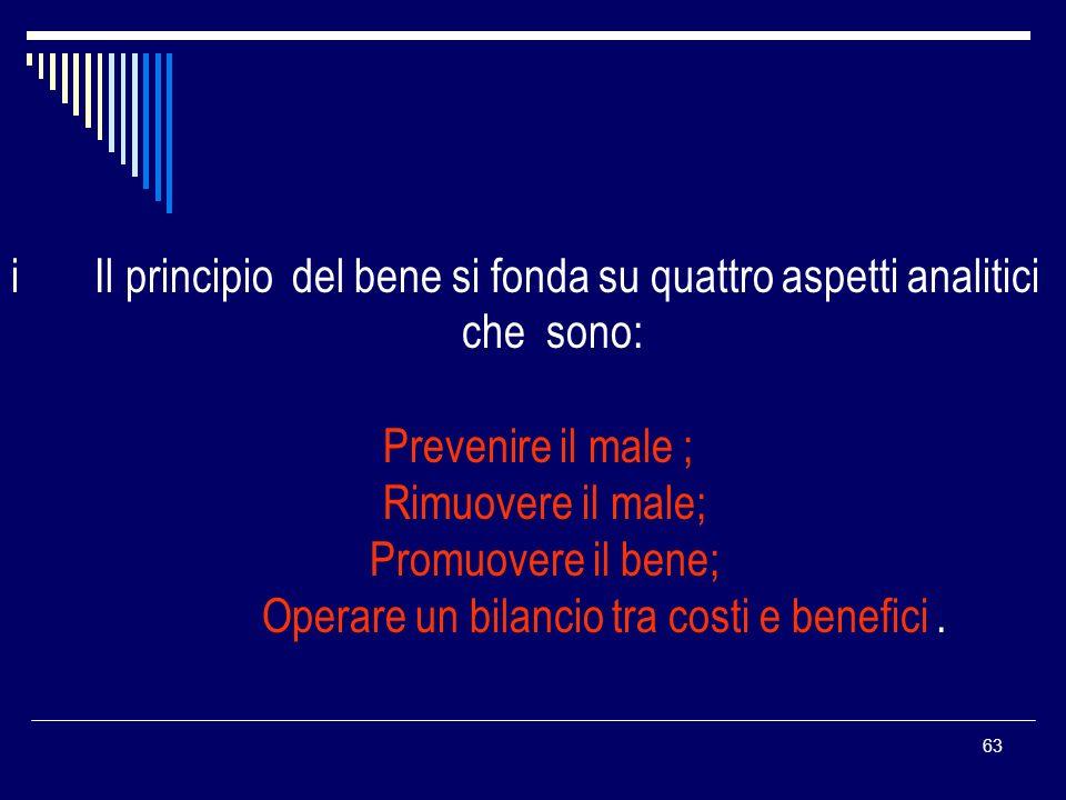 63 i Il principio del bene si fonda su quattro aspetti analitici che sono: Prevenire il male ; Rimuovere il male; Promuovere il bene; Operare un bilan