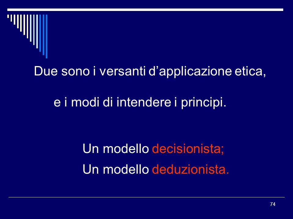 74 Due sono i versanti dapplicazione etica, e i modi di intendere i principi. Un modello decisionista; Un modello deduzionista.
