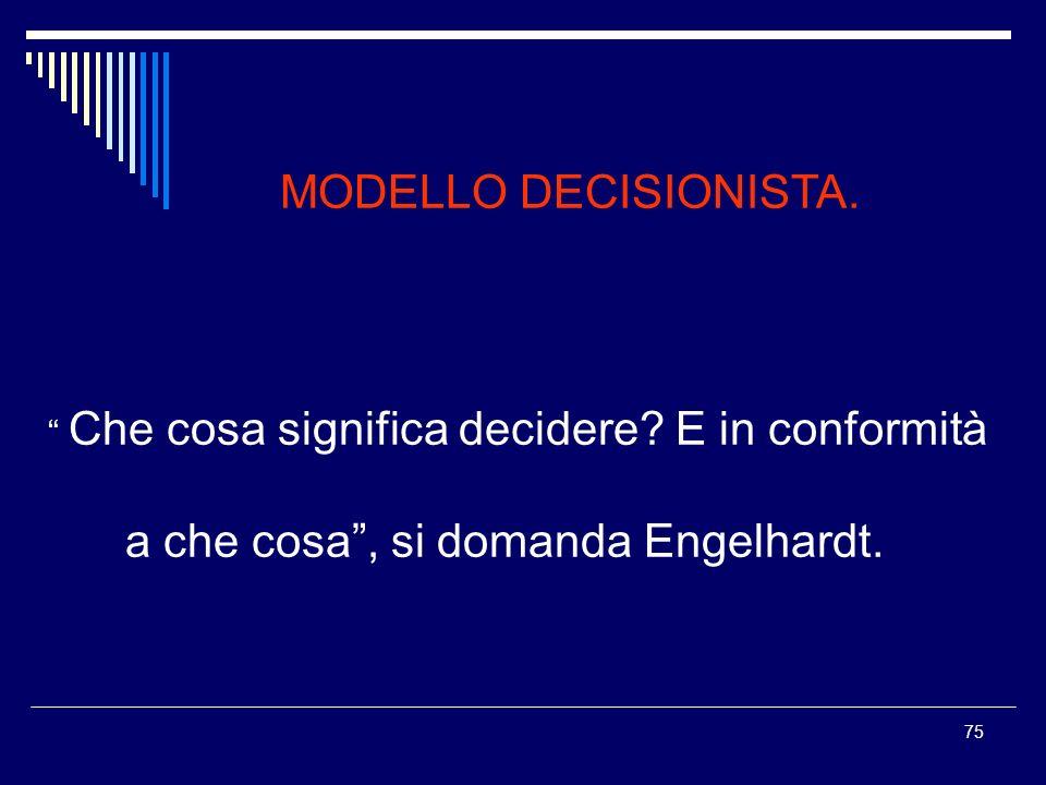 75 MODELLO DECISIONISTA. Che cosa significa decidere? E in conformità a che cosa, si domanda Engelhardt.
