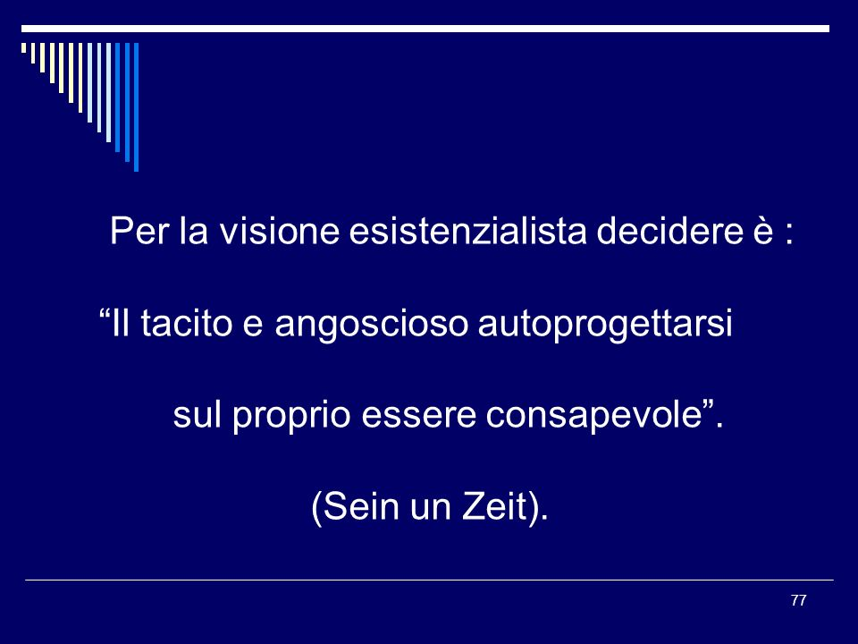 77 Per la visione esistenzialista decidere è : Il tacito e angoscioso autoprogettarsi sul proprio essere consapevole. (Sein un Zeit).