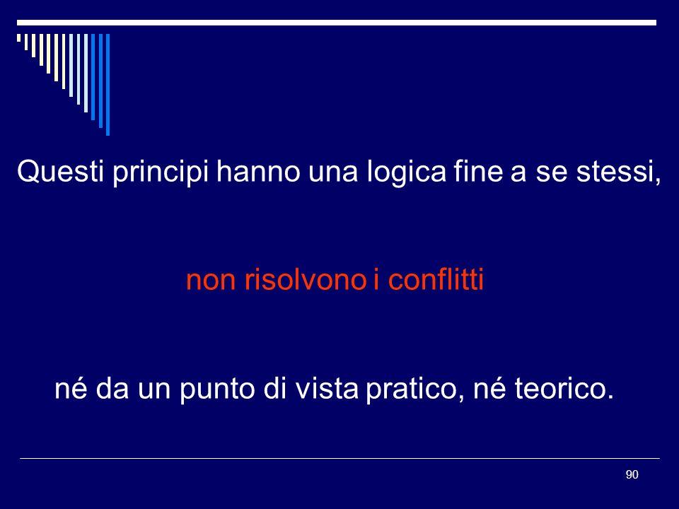 90 Questi principi hanno una logica fine a se stessi, non risolvono i conflitti né da un punto di vista pratico, né teorico.
