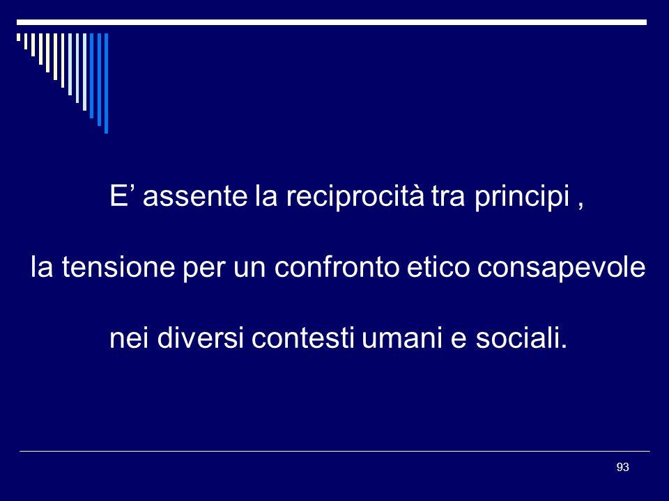 93 E assente la reciprocità tra principi, la tensione per un confronto etico consapevole nei diversi contesti umani e sociali.