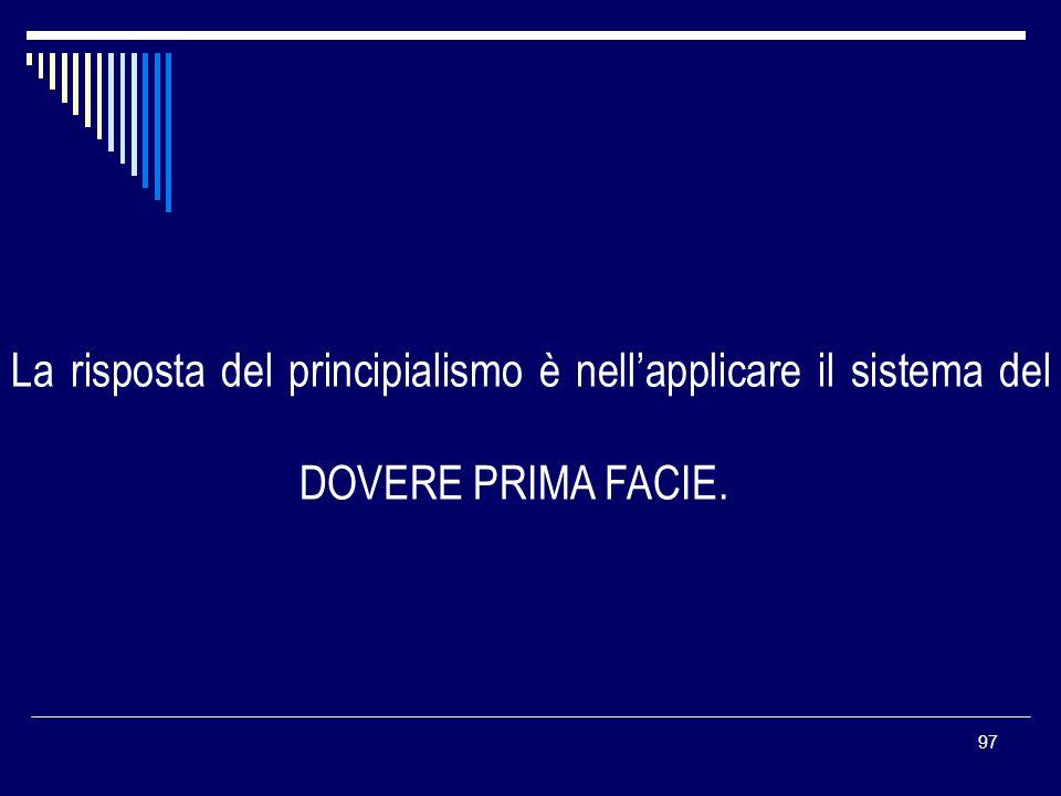 97 La risposta del principialismo è nellapplicare il sistema del DOVERE PRIMA FACIE.