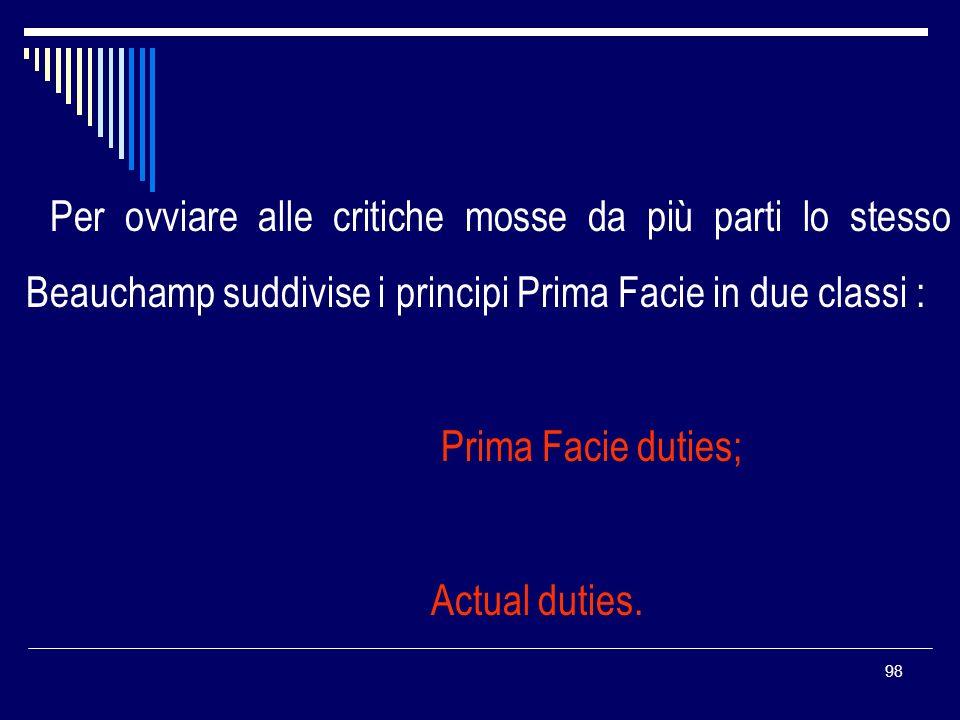 98 Per ovviare alle critiche mosse da più parti lo stesso Beauchamp suddivise i principi Prima Facie in due classi : Prima Facie duties; Actual duties