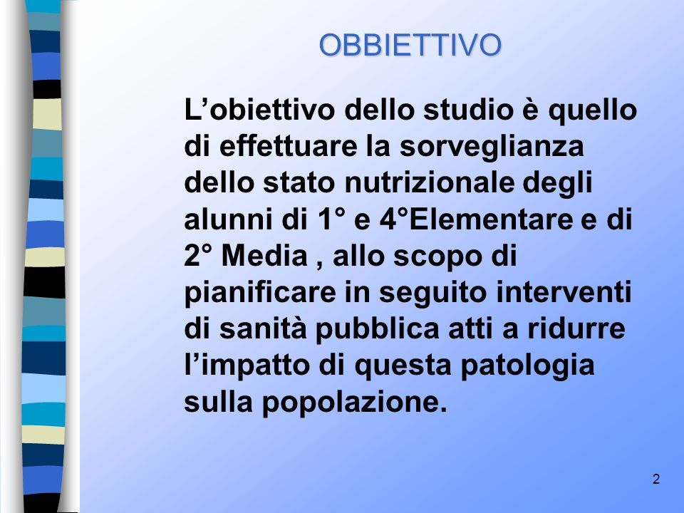 2 OBBIETTIVO Lobiettivo dello studio è quello di effettuare la sorveglianza dello stato nutrizionale degli alunni di 1° e 4°Elementare e di 2° Media,