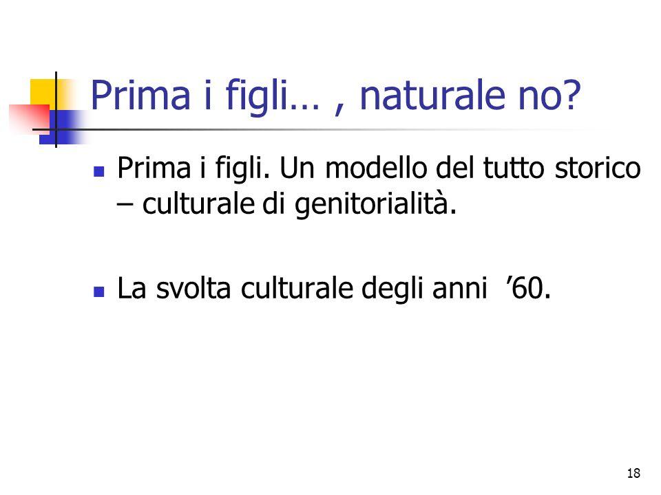 18 Prima i figli…, naturale no? Prima i figli. Un modello del tutto storico – culturale di genitorialità. La svolta culturale degli anni 60.