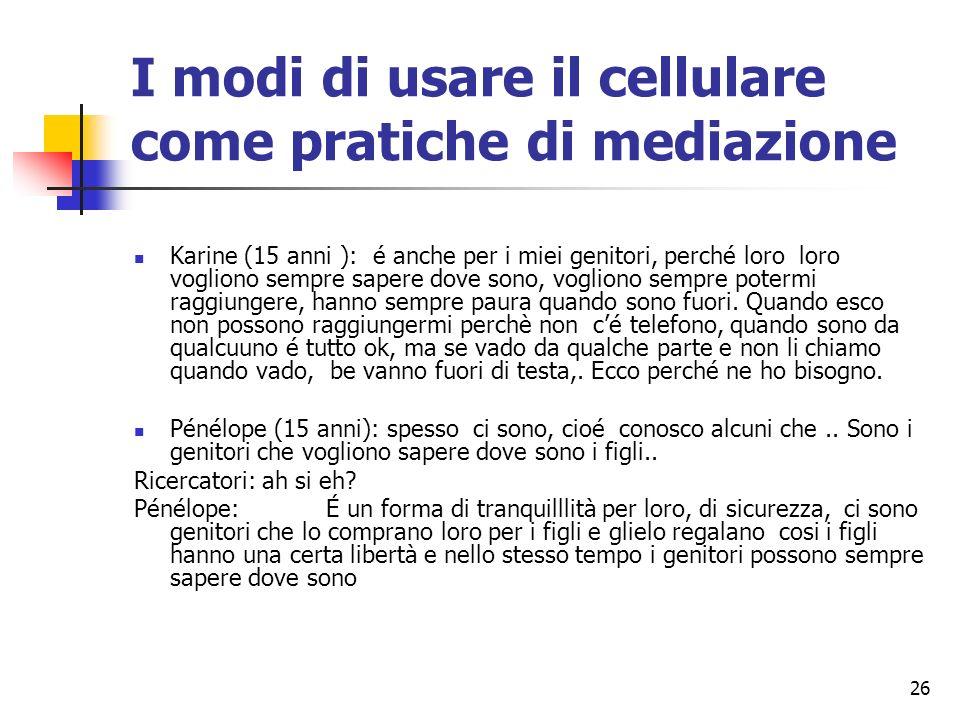 26 I modi di usare il cellulare come pratiche di mediazione Karine (15 anni ): é anche per i miei genitori, perché loro loro vogliono sempre sapere do
