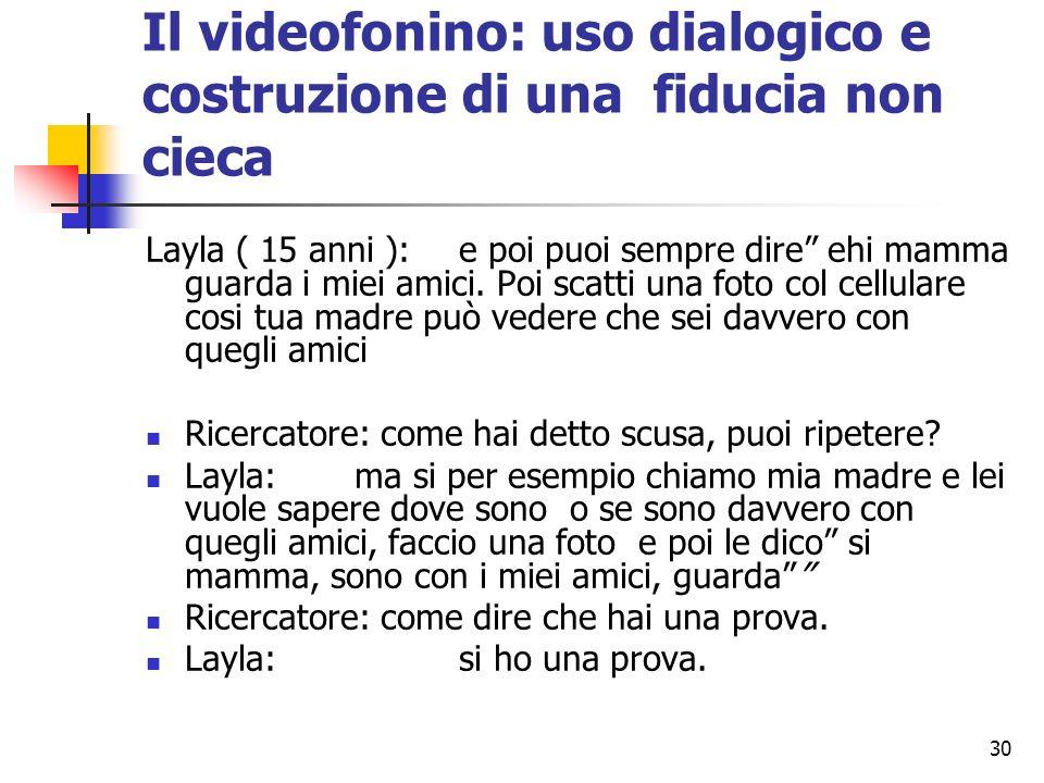 30 Il videofonino: uso dialogico e costruzione di una fiducia non cieca Layla ( 15 anni ): e poi puoi sempre dire ehi mamma guarda i miei amici. Poi s