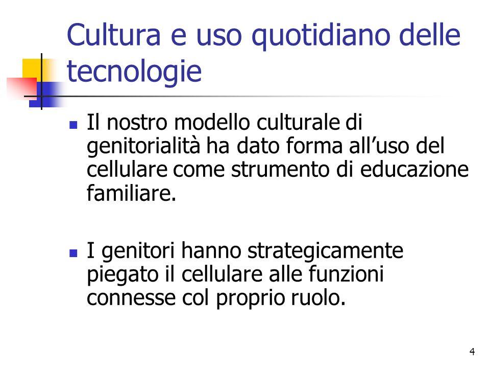 4 Cultura e uso quotidiano delle tecnologie Il nostro modello culturale di genitorialità ha dato forma alluso del cellulare come strumento di educazio
