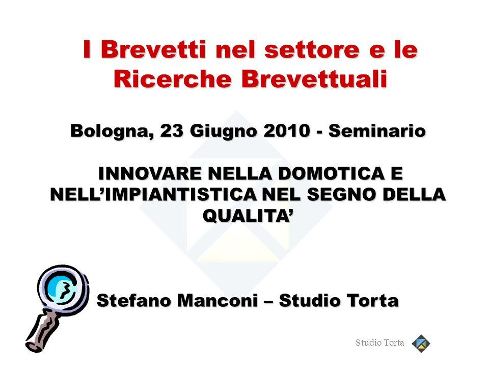 Studio Torta I Brevetti nel settore e le Ricerche Brevettuali Bologna, 23 Giugno 2010 - Seminario INNOVARE NELLA DOMOTICA E NELLIMPIANTISTICA NEL SEGN