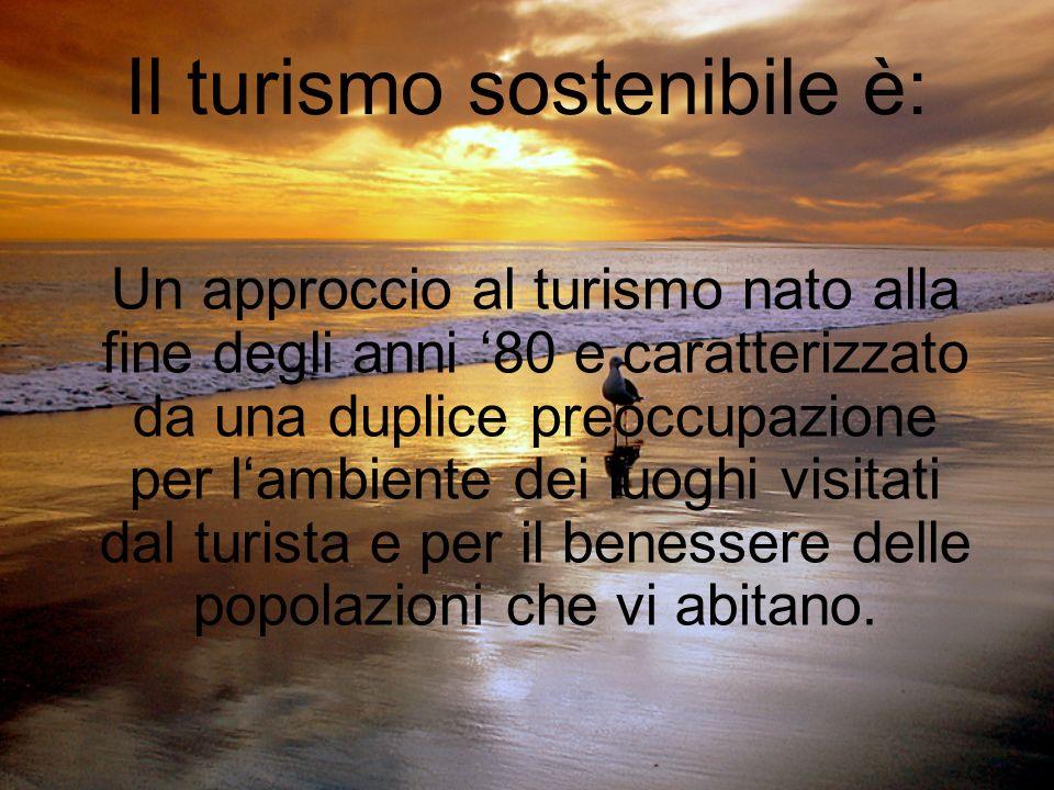 Il turismo sostenibile è: Un approccio al turismo nato alla fine degli anni 80 e caratterizzato da una duplice preoccupazione per lambiente dei luoghi