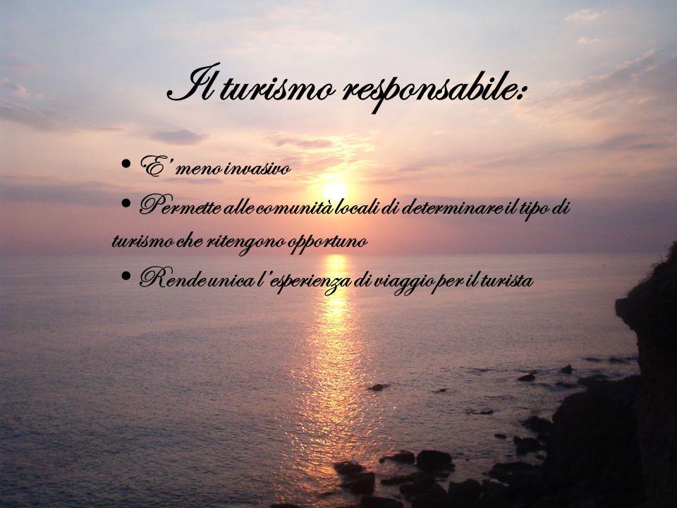 Il turismo responsabile: E meno invasivo Permette alle comunità locali di determinare il tipo di turismo che ritengono opportuno Rende unica lesperien