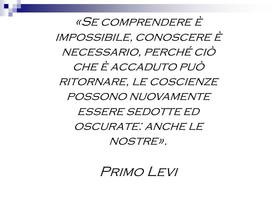«Se comprendere è impossibile, conoscere è necessario, perché ciò che è accaduto può ritornare, le coscienze possono nuovamente essere sedotte ed oscu