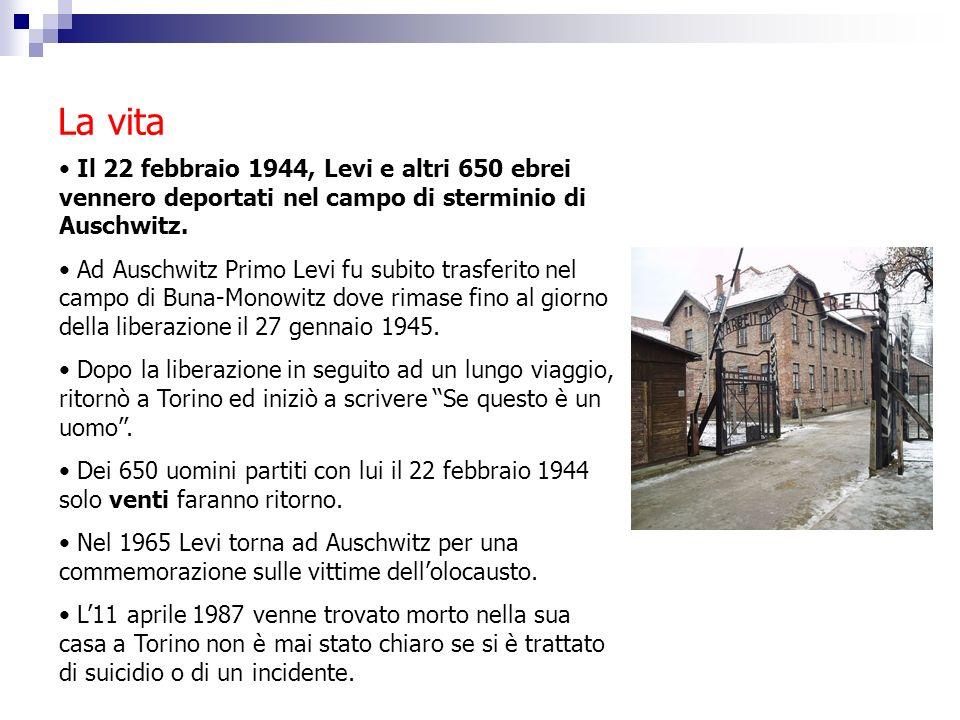 La vita Il 22 febbraio 1944, Levi e altri 650 ebrei vennero deportati nel campo di sterminio di Auschwitz. Ad Auschwitz Primo Levi fu subito trasferit