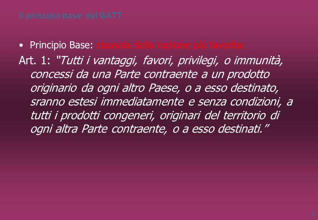 Il principio base del GATT Principio Base: clausola della nazione più favorita: Art. 1: Tutti i vantaggi, favori, privilegi, o immunità, concessi da u
