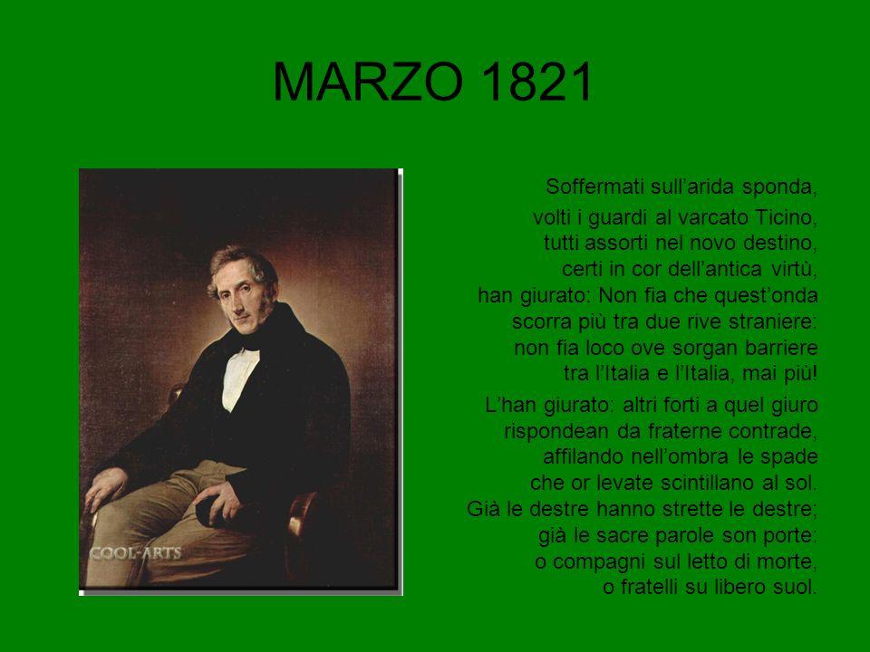 MARZO 1821 Soffermati sullarida sponda, volti i guardi al varcato Ticino, tutti assorti nel novo destino, certi in cor dellantica virtù, han giurato: