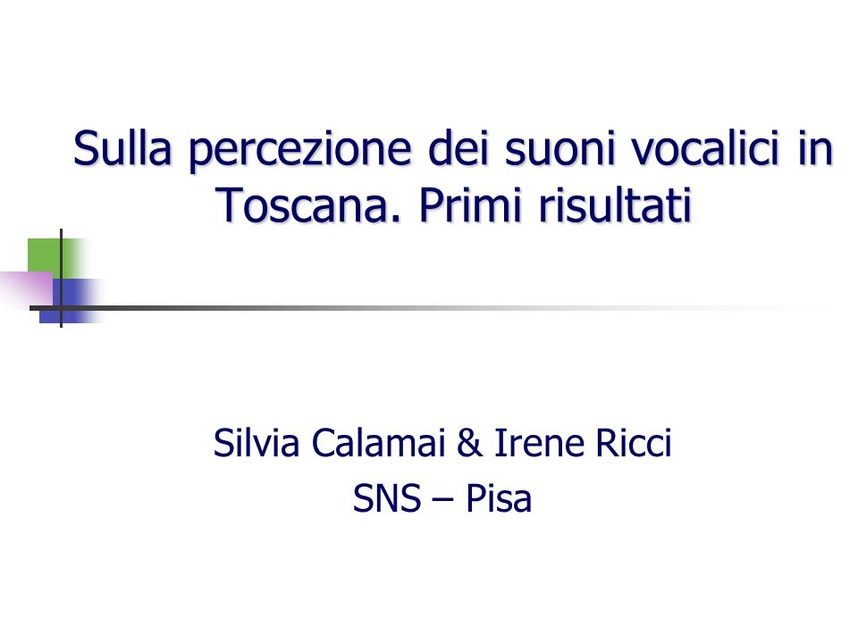 Sulla percezione dei suoni vocalici in Toscana. Primi risultati Silvia Calamai & Irene Ricci SNS – Pisa